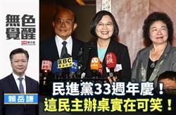 無色覺醒》賴岳謙:民進黨33週年慶!這民主辦桌實在可笑!