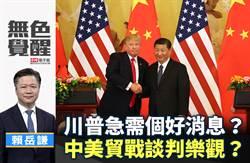 無色覺醒》賴岳謙:川普急需個好消息?中美貿戰談判樂觀?