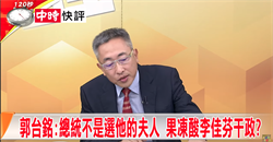 郭台銘:總統不是選他的夫人 果凍酸李佳芬干政?