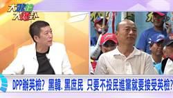 《大政治大爆卦》DPP办英检?不投绿就黑韩、黑庶民?