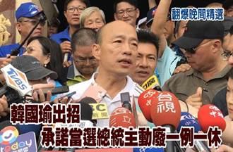 《翻爆晚間精選》韓國瑜出招 承諾當選總統主動廢一例一休
