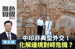 無色覺醒》賴岳謙:中印非典型外交!化解邊境對峙危機?