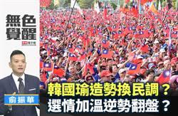 無色覺醒》俞振華:韓國瑜造勢換民調?選情加溫逆勢翻盤?