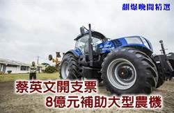 《翻爆晚間精選》蔡英文開支票 8億元補助大型農機