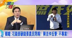 韓嗆:花錢部砸錢要農民閉嘴!陳吉仲反擊:不專業!