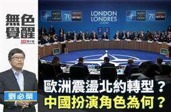 無色覺醒》劉必榮:歐洲震盪北約轉型?中國扮演角色為何?