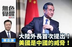無色覺醒》賴岳謙:大陸外長首次提出!美國是中國的威脅!