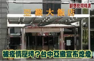 《翻爆晚間精選》被疫情壓垮?台中亞緻宣布收攤
