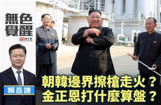 無色覺醒》賴岳謙:朝韓邊界擦槍走火?金正恩打什麼算盤?