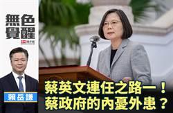 無色覺醒》賴岳謙:蔡英文連任之路一!蔡政府的內憂外患?