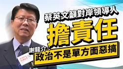 蔡英文喊話對岸領導人擔責任 謝龍介:政治不是單方面惡搞
