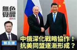 無色覺醒》 賴岳謙:中俄深化戰略協作!抗美同盟逐漸形成?