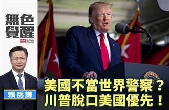無色覺醒》 賴岳謙:美國不當世界警察?川普脫口美國優先!