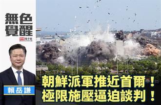 無色覺醒》 賴岳謙:朝鮮派軍推近首爾!極限施壓逼迫談判!