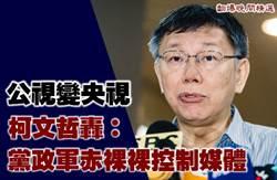 公视变央视 柯文哲轰:党政军赤裸裸控制媒体