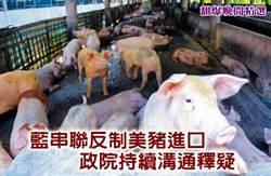 藍串聯反制美豬進口 政院持續溝通釋疑