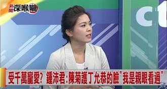 受千萬寵愛?鍾沛君:陳菊護丁允恭的臉「我是親眼看過」