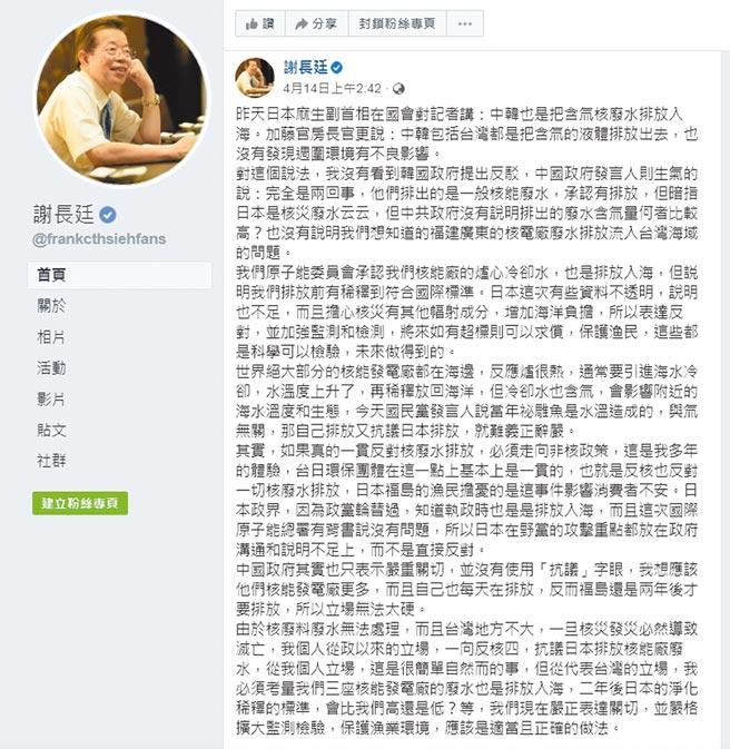 駐日代表謝長廷4月14日在臉書貼文表示「從我個人立場,這是很簡單自然而的事,但從代表台灣的立場,我必須考量我們三座核能發電廠的廢水也是排放入海,二年後日本的淨化稀釋的標準,會比我們高還是低?等,我們現在嚴正表達關切,並嚴格擴大監測檢驗,保護漁業環境,應該是適當且正確的做法。」(摘自謝長廷臉書)